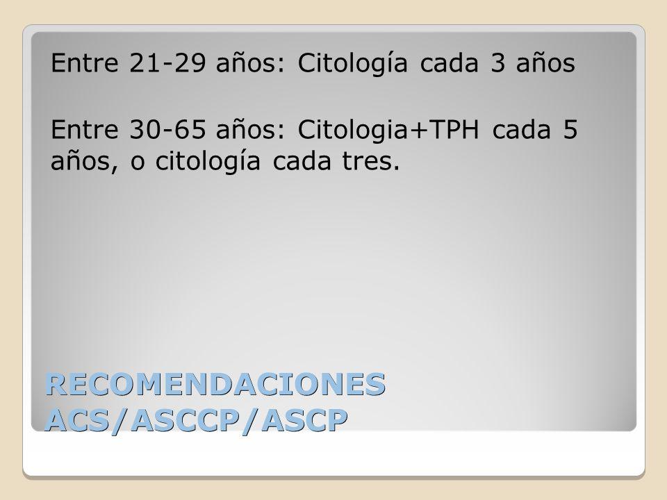 RECOMENDACIONES ACS/ASCCP/ASCP Entre 21-29 años: Citología cada 3 años Entre 30-65 años: Citologia+TPH cada 5 años, o citología cada tres.