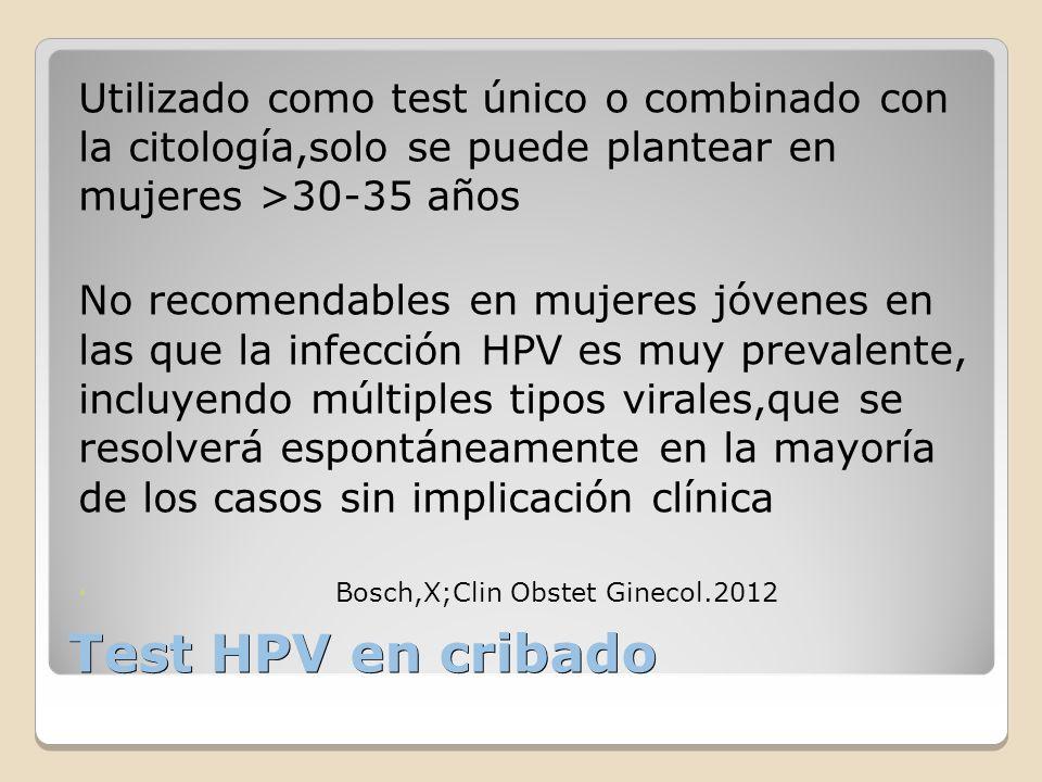 Test HPV en cribado Utilizado como test único o combinado con la citología,solo se puede plantear en mujeres >30-35 años No recomendables en mujeres j