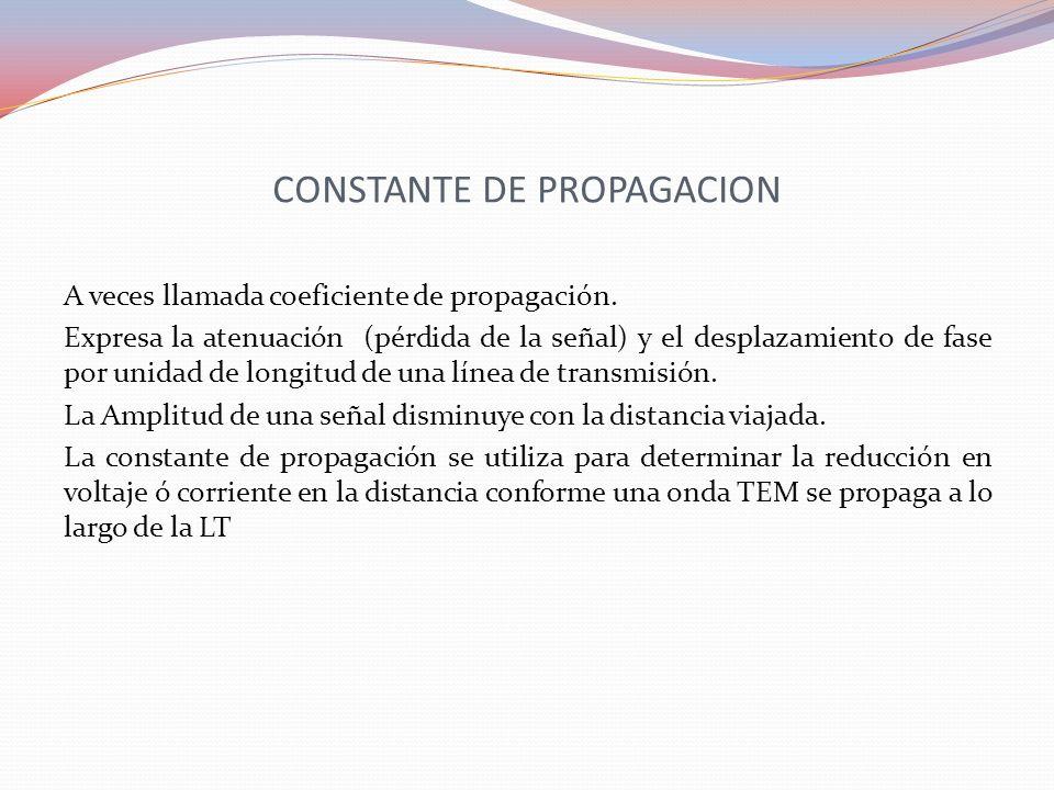 CONSTANTE DE PROPAGACION A veces llamada coeficiente de propagación. Expresa la atenuación (pérdida de la señal) y el desplazamiento de fase por unida