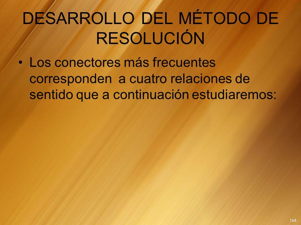 DESARROLLO DEL MÉTODO DE RESOLUCIÓN Los conectores más frecuentes corresponden a cuatro relaciones de sentido que a continuación estudiaremos: