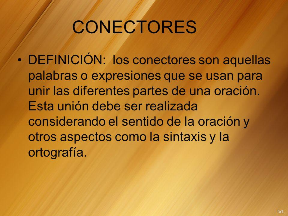 CONECTORES DEFINICIÓN: los conectores son aquellas palabras o expresiones que se usan para unir las diferentes partes de una oración. Esta unión debe
