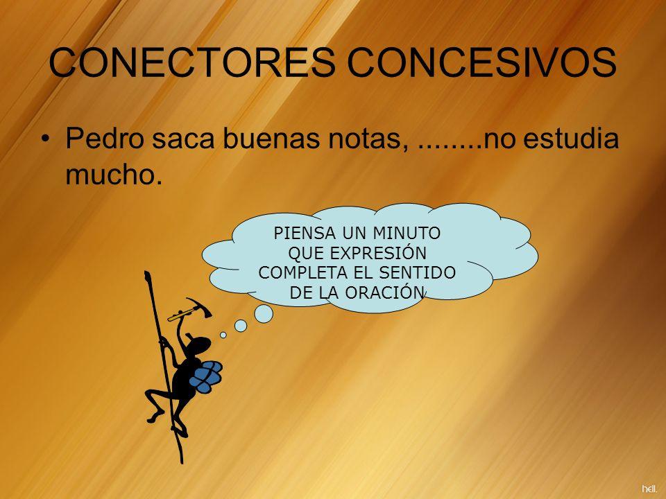 CONECTORES CONCESIVOS Pedro saca buenas notas,........no estudia mucho. PIENSA UN MINUTO QUE EXPRESIÓN COMPLETA EL SENTIDO DE LA ORACIÓN