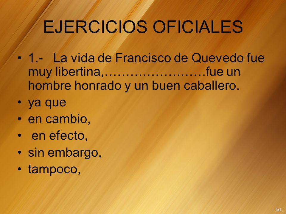 EJERCICIOS OFICIALES 1.- La vida de Francisco de Quevedo fue muy libertina,……………………fue un hombre honrado y un buen caballero. ya que en cambio, en efe