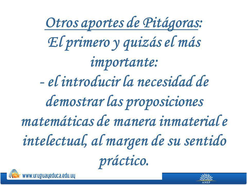 Otros aportes de Pitágoras: El primero y quizás el más importante: - el introducir la necesidad de demostrar las proposiciones matemáticas de manera i
