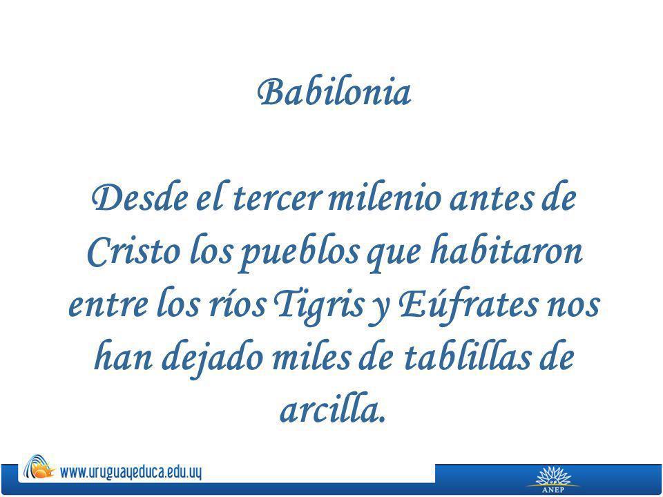 Babilonia Desde el tercer milenio antes de Cristo los pueblos que habitaron entre los ríos Tigris y Eúfrates nos han dejado miles de tablillas de arci