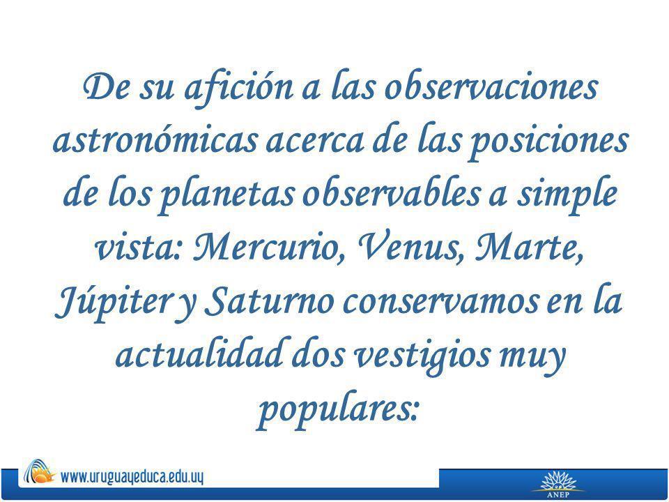 De su afición a las observaciones astronómicas acerca de las posiciones de los planetas observables a simple vista: Mercurio, Venus, Marte, Júpiter y