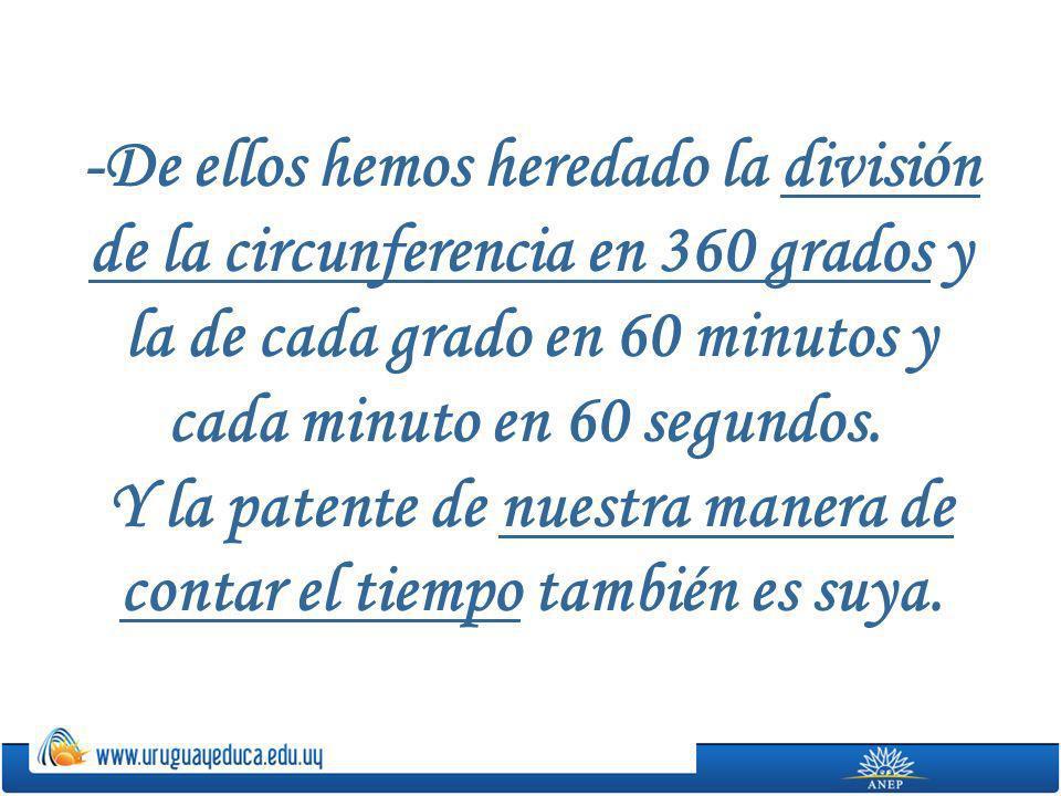 -De ellos hemos heredado la división de la circunferencia en 360 grados y la de cada grado en 60 minutos y cada minuto en 60 segundos. Y la patente de