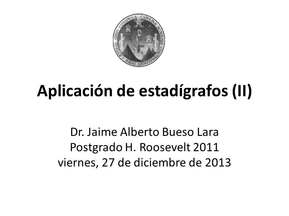 Aplicación de estadígrafos (II) Dr. Jaime Alberto Bueso Lara Postgrado H. Roosevelt 2011 viernes, 27 de diciembre de 2013