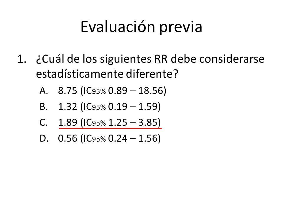 Evaluación previa 1.¿Cuál de los siguientes RR debe considerarse estadísticamente diferente? A.8.75 (IC 95% 0.89 – 18.56) B.1.32 (IC 95% 0.19 – 1.59)