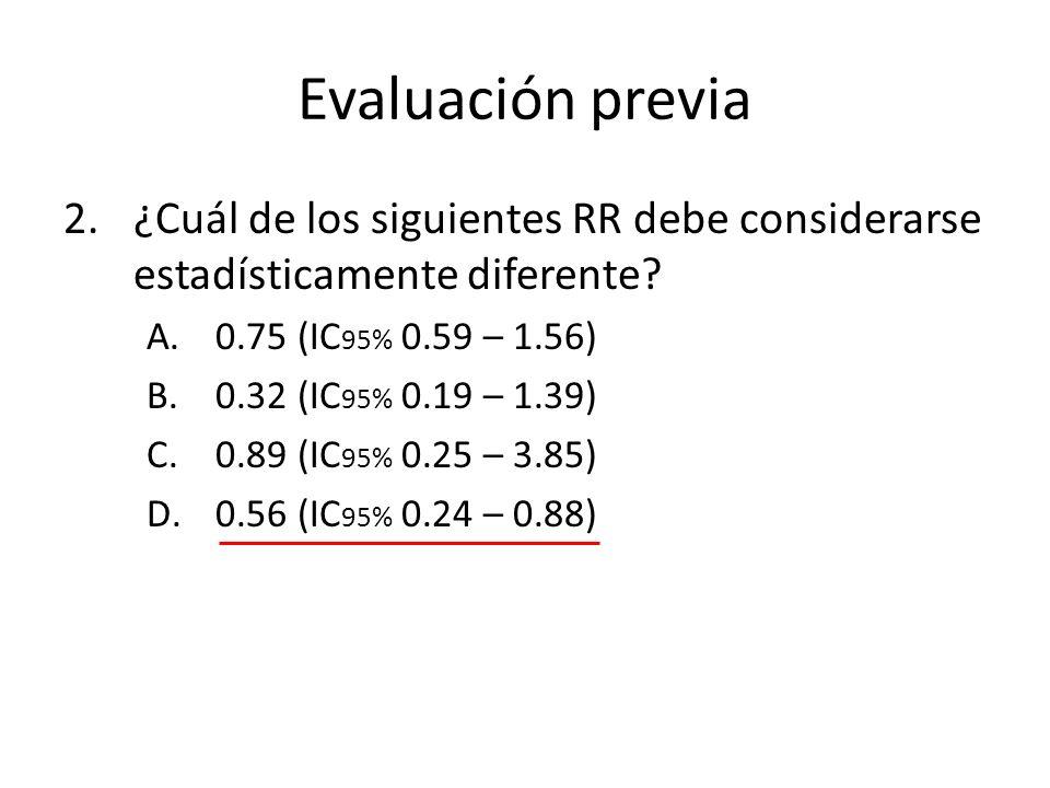 Evaluación previa 2.¿Cuál de los siguientes RR debe considerarse estadísticamente diferente? A.0.75 (IC 95% 0.59 – 1.56) B.0.32 (IC 95% 0.19 – 1.39) C