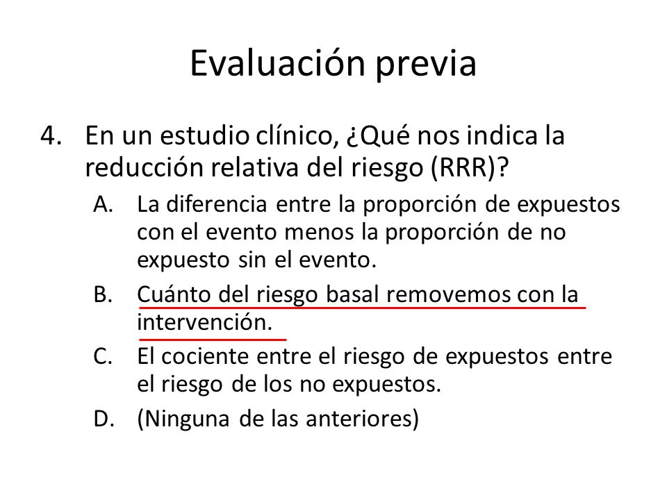 Evaluación previa 4.En un estudio clínico, ¿Qué nos indica la reducción relativa del riesgo (RRR)? A.La diferencia entre la proporción de expuestos co