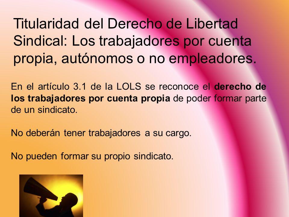 Titularidad del Derecho de Libertad Sindical: Los trabajadores por cuenta propia, autónomos o no empleadores. En el artículo 3.1 de la LOLS se reconoc