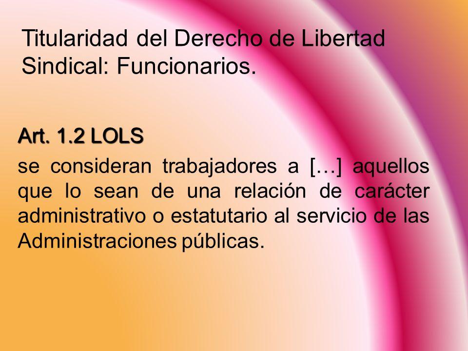 Titularidad del Derecho de Libertad Sindical: Funcionarios. Art. 1.2 LOLS se consideran trabajadores a […] aquellos que lo sean de una relación de car