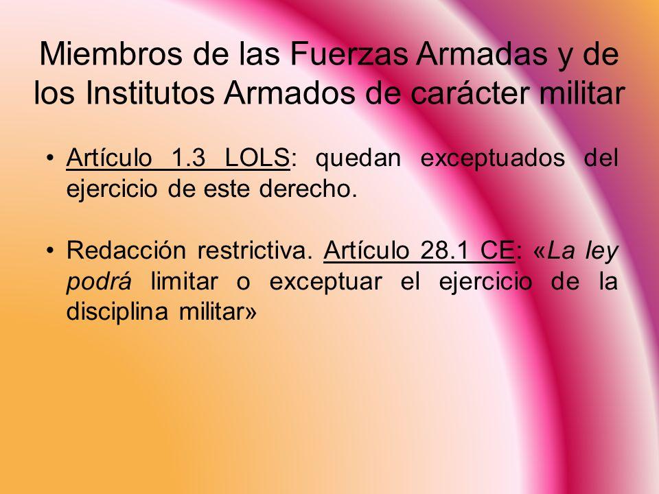 Miembros de las Fuerzas Armadas y de los Institutos Armados de carácter militar Artículo 1.3 LOLS: quedan exceptuados del ejercicio de este derecho. R