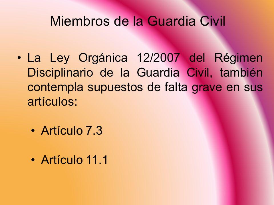 Miembros de la Guardia Civil La Ley Orgánica 12/2007 del Régimen Disciplinario de la Guardia Civil, también contempla supuestos de falta grave en sus