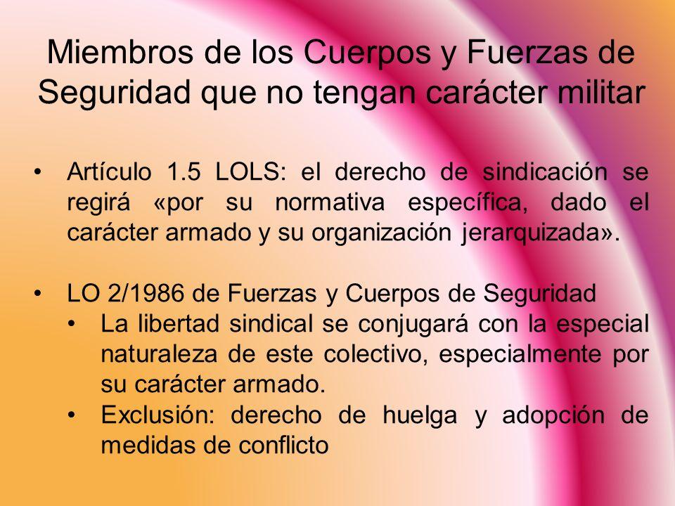 Miembros de los Cuerpos y Fuerzas de Seguridad que no tengan carácter militar Artículo 1.5 LOLS: el derecho de sindicación se regirá «por su normativa