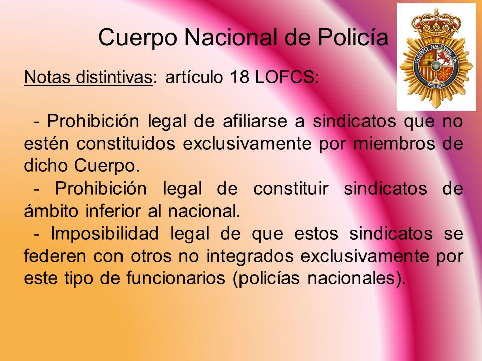 Cuerpo Nacional de Policía Notas distintivas: artículo 18 LOFCS: - Prohibición legal de afiliarse a sindicatos que no estén constituidos exclusivament