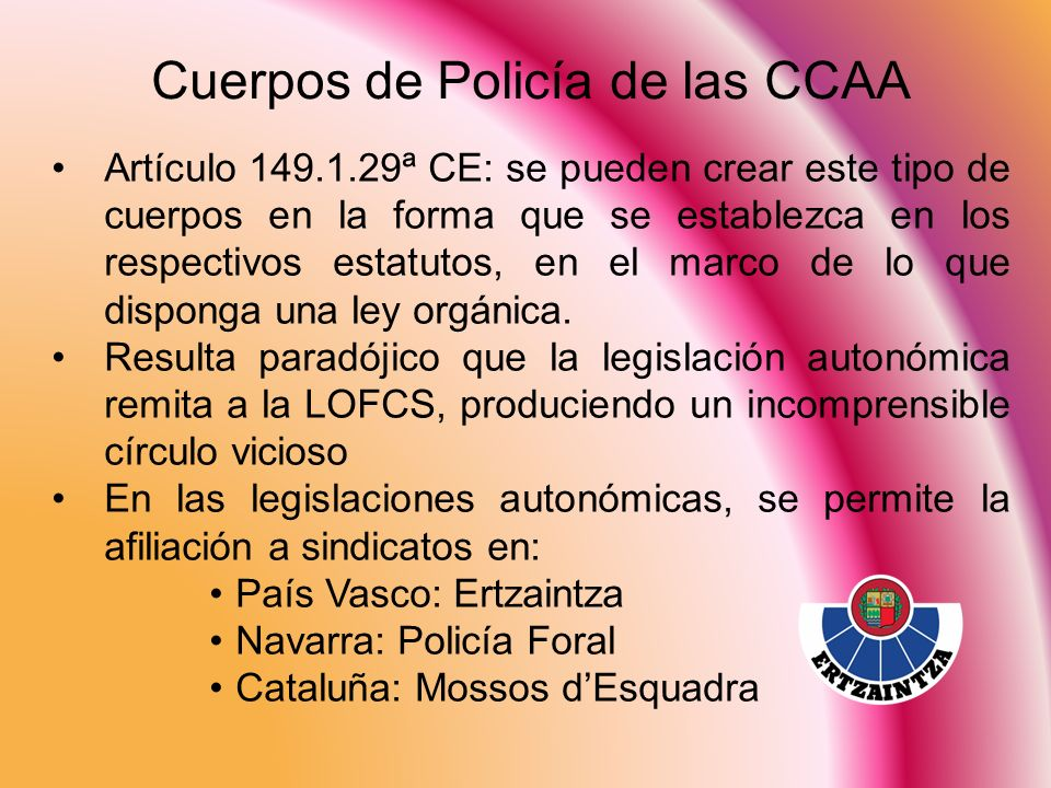 Cuerpos de Policía de las CCAA Artículo 149.1.29ª CE: se pueden crear este tipo de cuerpos en la forma que se establezca en los respectivos estatutos,