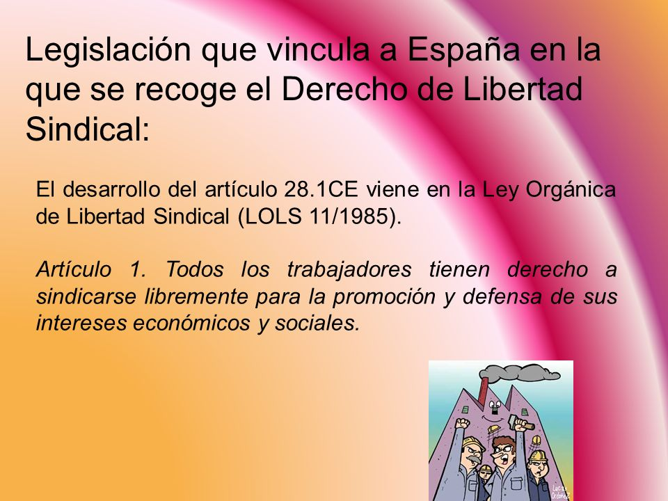 El desarrollo del artículo 28.1CE viene en la Ley Orgánica de Libertad Sindical (LOLS 11/1985). Artículo 1. Todos los trabajadores tienen derecho a si