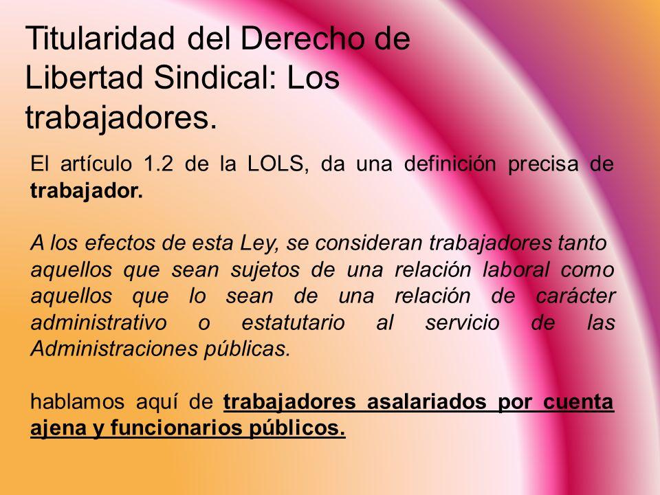 Titularidad del Derecho de Libertad Sindical: Los trabajadores. El artículo 1.2 de la LOLS, da una definición precisa de trabajador. A los efectos de