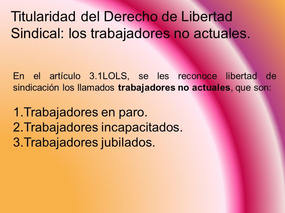En el artículo 3.1LOLS, se les reconoce libertad de sindicación los llamados trabajadores no actuales, que son: 1.Trabajadores en paro. 2.Trabajadores