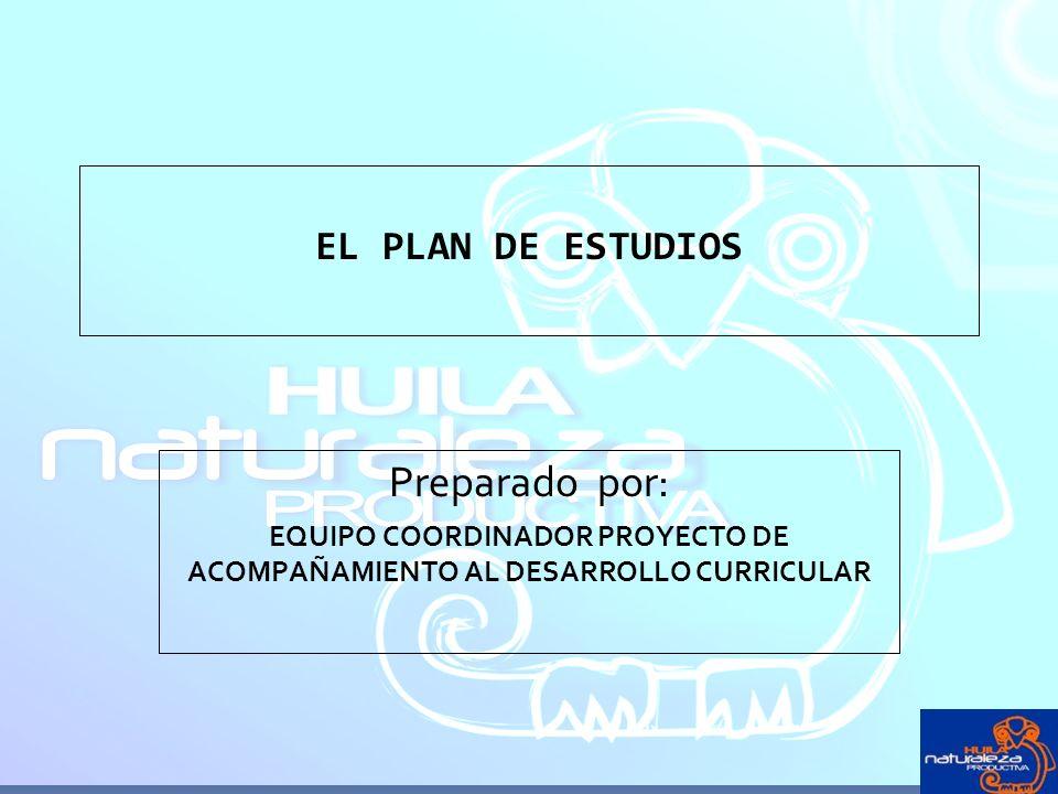 EL PLAN DE ESTUDIOS Preparado por: EQUIPO COORDINADOR PROYECTO DE ACOMPAÑAMIENTO AL DESARROLLO CURRICULAR