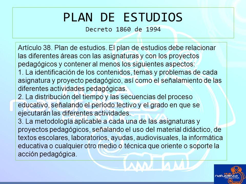 PLAN DE ESTUDIOS Decreto 1860 de 1994 Artículo 38. Plan de estudios. El plan de estudios debe relacionar las diferentes áreas con las asignaturas y co