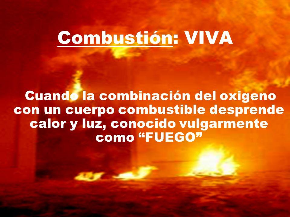 Cuando la combinación del oxigeno con un cuerpo combustible desprende calor y luz, conocido vulgarmente como FUEGO Combustión: VIVA