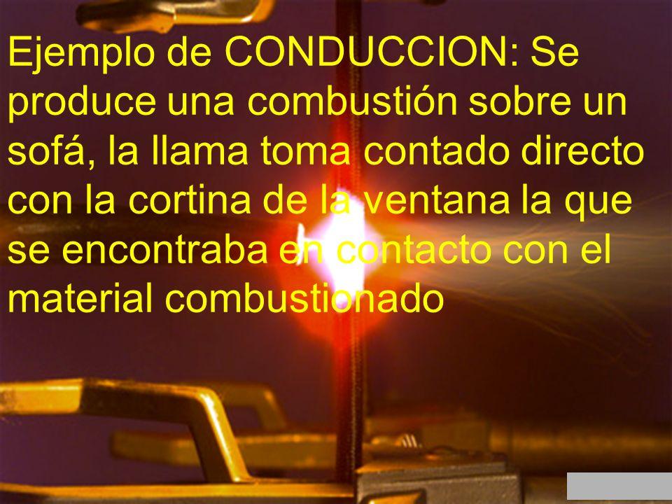 Ejemplo de CONDUCCION: Se produce una combustión sobre un sofá, la llama toma contado directo con la cortina de la ventana la que se encontraba en con