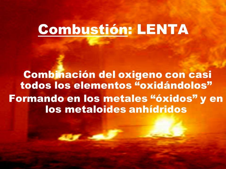 Combinación del oxigeno con casi todos los elementos oxidándolos Formando en los metales óxidos y en los metaloides anhídridos Combustión: LENTA