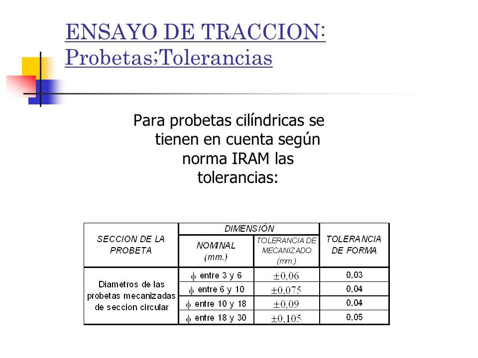 ENSAYO DE TRACCION: Probetas;Tolerancias Para probetas cilíndricas se tienen en cuenta según norma IRAM las tolerancias: