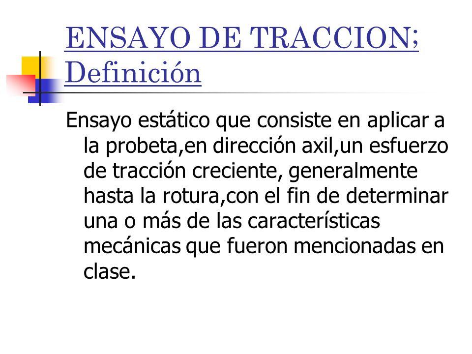 ENSAYO DE TRACCION; Definición Ensayo estático que consiste en aplicar a la probeta,en dirección axil,un esfuerzo de tracción creciente, generalmente