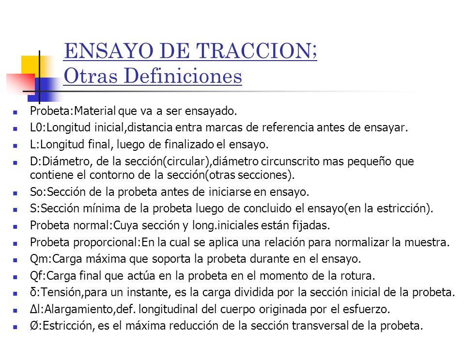 ENSAYO DE TRACCION; Otras Definiciones Probeta:Material que va a ser ensayado. L0:Longitud inicial,distancia entra marcas de referencia antes de ensay