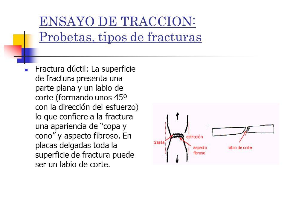 ENSAYO DE TRACCION: Probetas, tipos de fracturas Fractura dúctil: La superficie de fractura presenta una parte plana y un labio de corte (formando uno