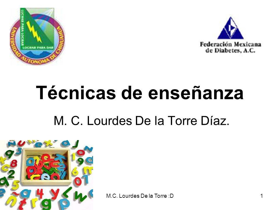 M.C. Lourdes De la Torre :D1 Técnicas de enseñanza M. C. Lourdes De la Torre Díaz.