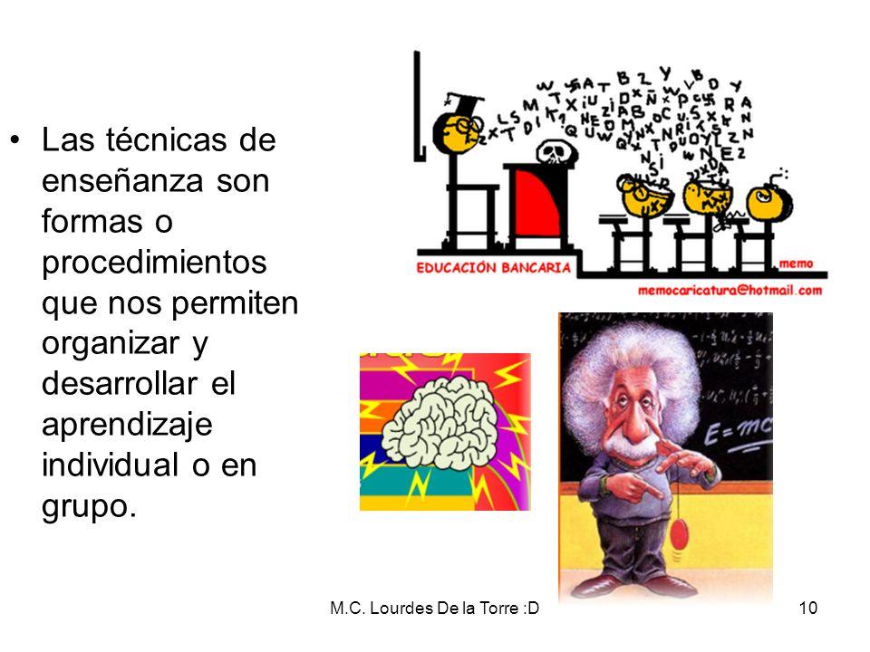 M.C. Lourdes De la Torre :D10 Las técnicas de enseñanza son formas o procedimientos que nos permiten organizar y desarrollar el aprendizaje individual