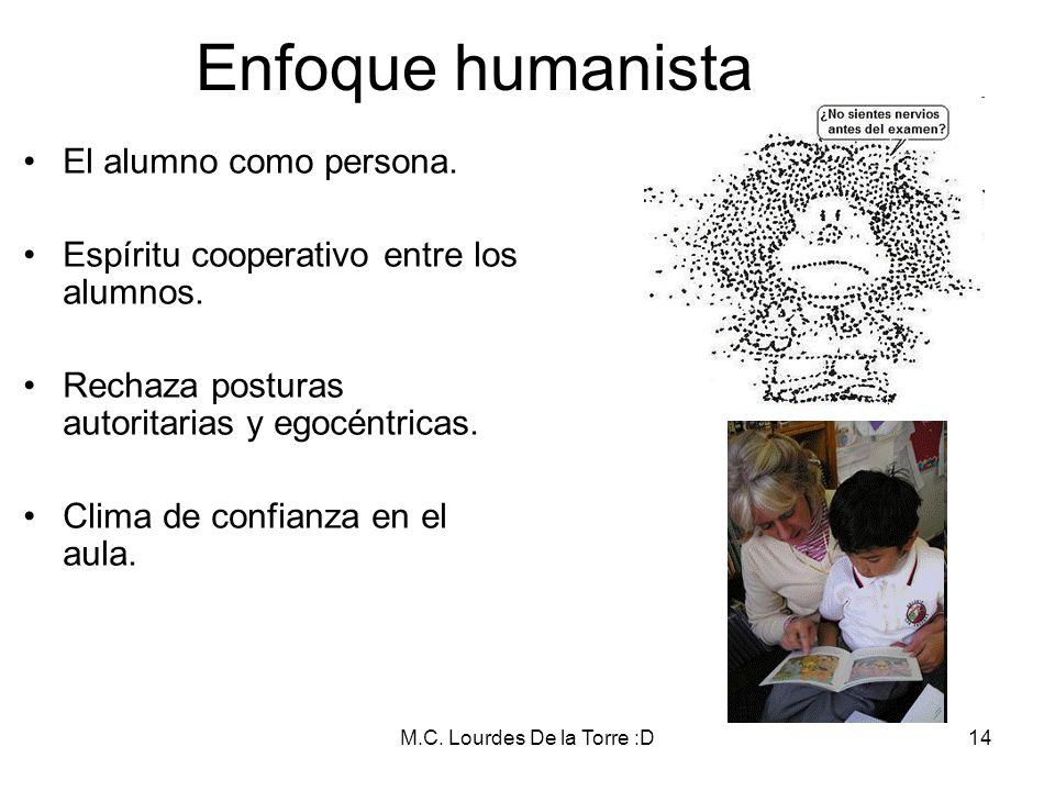 M.C. Lourdes De la Torre :D14 Enfoque humanista El alumno como persona. Espíritu cooperativo entre los alumnos. Rechaza posturas autoritarias y egocén