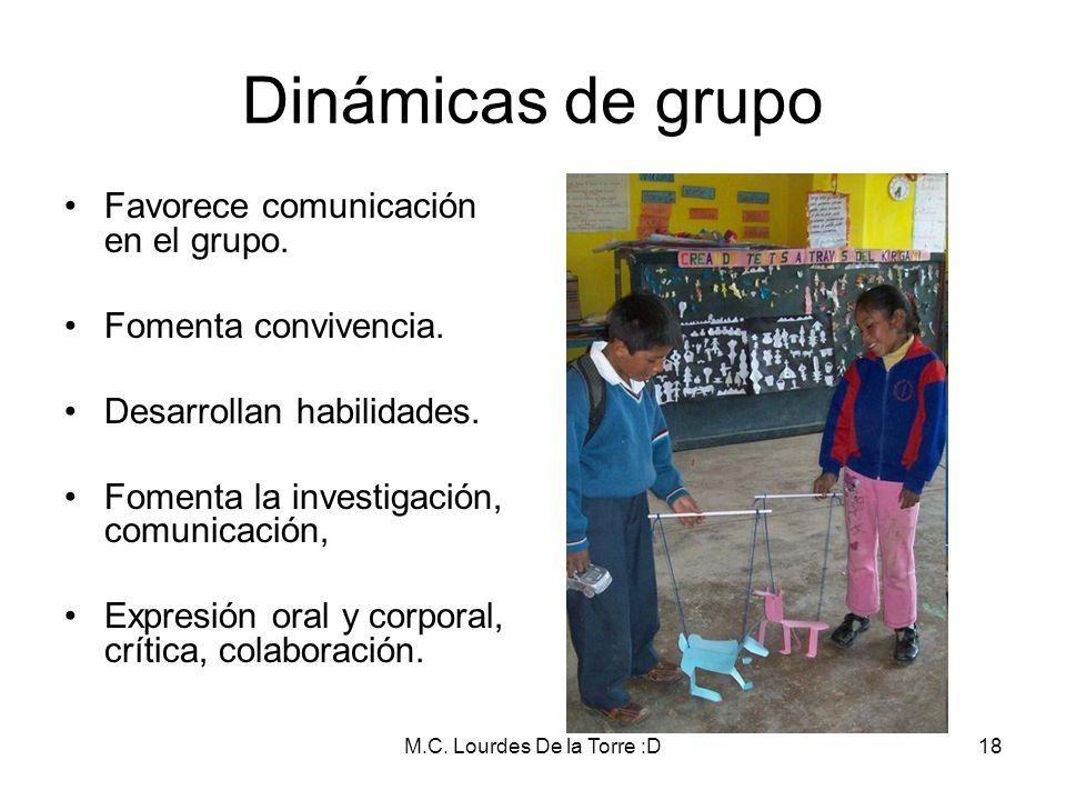 M.C. Lourdes De la Torre :D18 Dinámicas de grupo Favorece comunicación en el grupo. Fomenta convivencia. Desarrollan habilidades. Fomenta la investiga