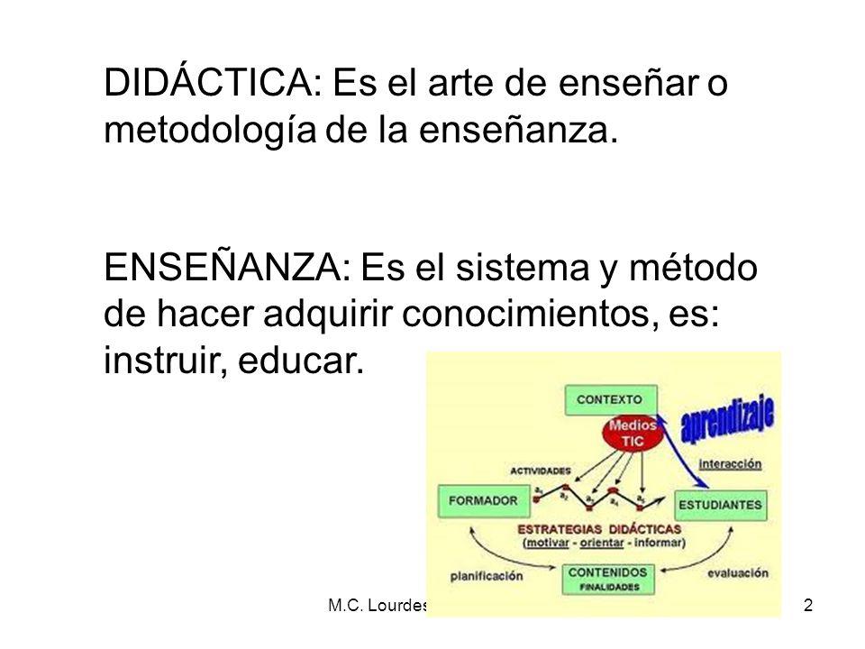 M.C. Lourdes De la Torre :D2 DIDÁCTICA: Es el arte de enseñar o metodología de la enseñanza. ENSEÑANZA: Es el sistema y método de hacer adquirir conoc