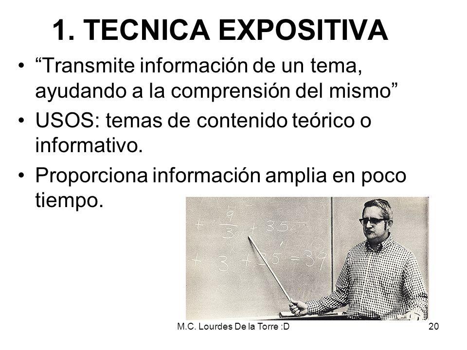 M.C. Lourdes De la Torre :D20 1. TECNICA EXPOSITIVA Transmite información de un tema, ayudando a la comprensión del mismo USOS: temas de contenido teó