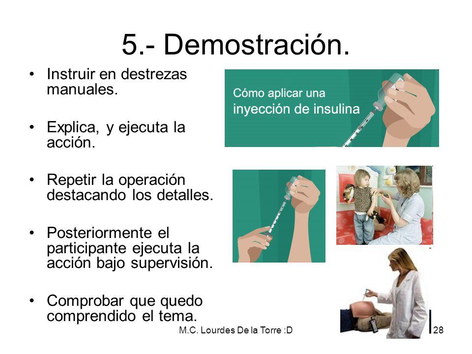M.C. Lourdes De la Torre :D28 5.- Demostración. Instruir en destrezas manuales. Explica, y ejecuta la acción. Repetir la operación destacando los deta