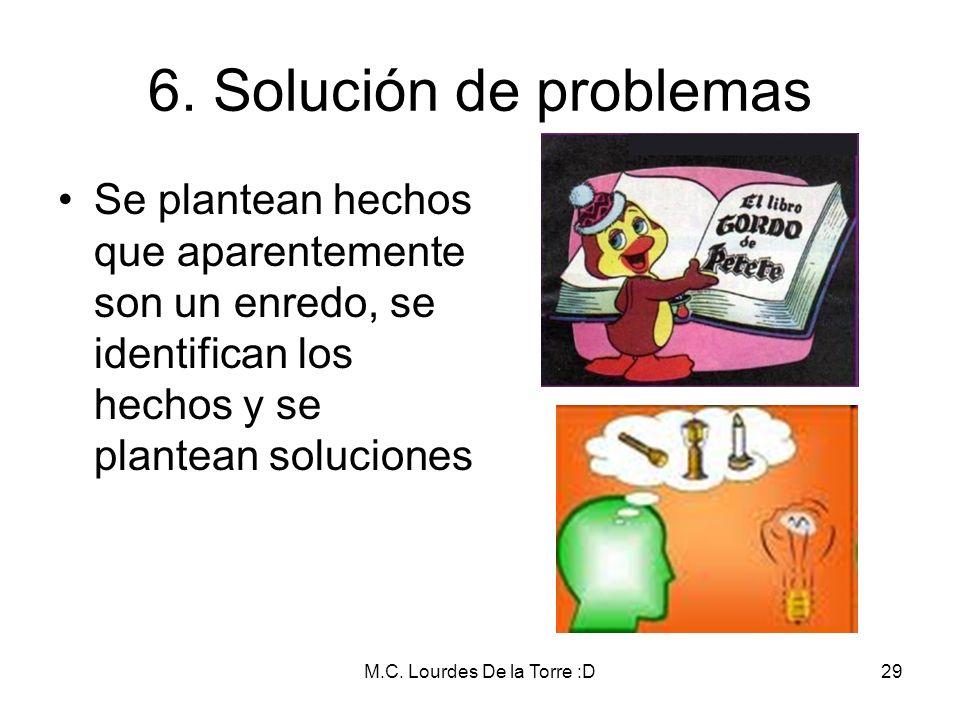 M.C. Lourdes De la Torre :D29 6. Solución de problemas Se plantean hechos que aparentemente son un enredo, se identifican los hechos y se plantean sol