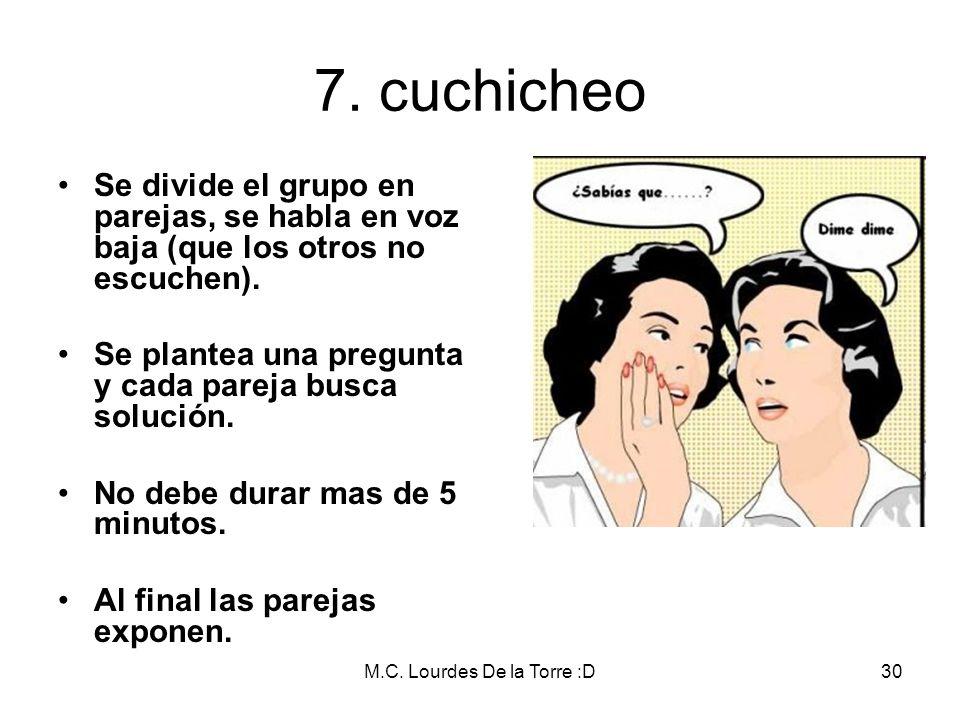 M.C. Lourdes De la Torre :D30 7. cuchicheo Se divide el grupo en parejas, se habla en voz baja (que los otros no escuchen). Se plantea una pregunta y