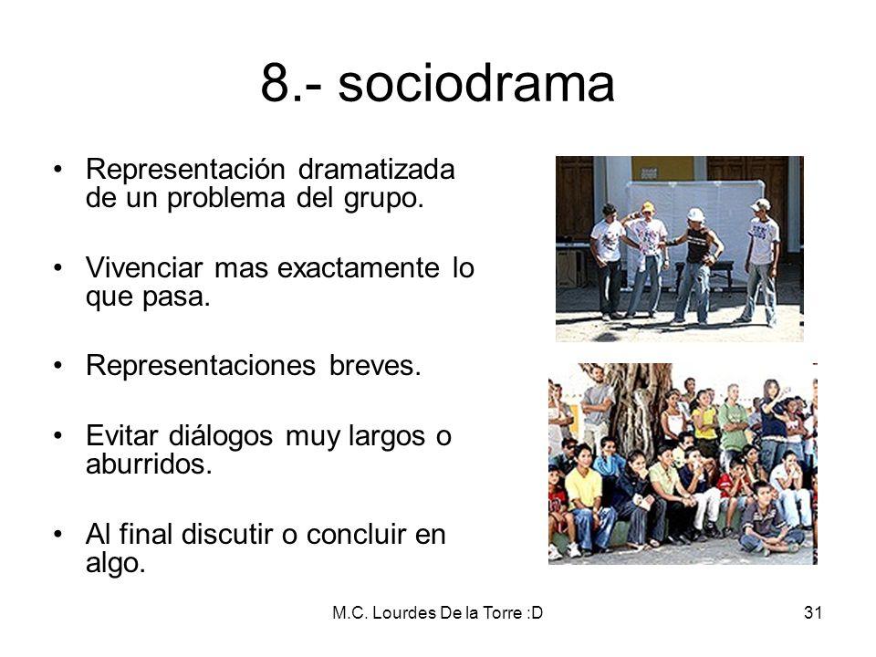 M.C. Lourdes De la Torre :D31 8.- sociodrama Representación dramatizada de un problema del grupo. Vivenciar mas exactamente lo que pasa. Representacio