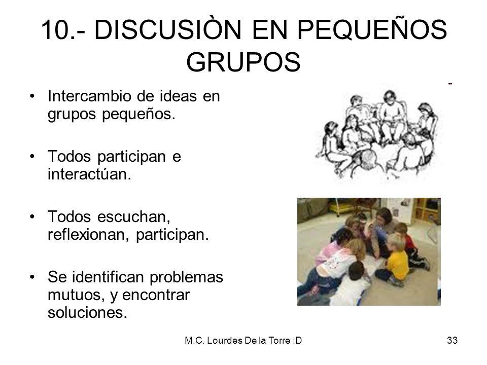 M.C. Lourdes De la Torre :D33 10.- DISCUSIÒN EN PEQUEÑOS GRUPOS Intercambio de ideas en grupos pequeños. Todos participan e interactúan. Todos escucha