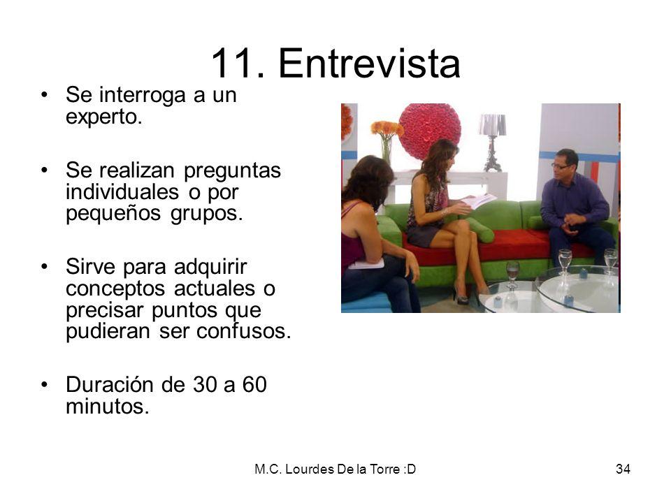 M.C. Lourdes De la Torre :D34 11. Entrevista Se interroga a un experto. Se realizan preguntas individuales o por pequeños grupos. Sirve para adquirir