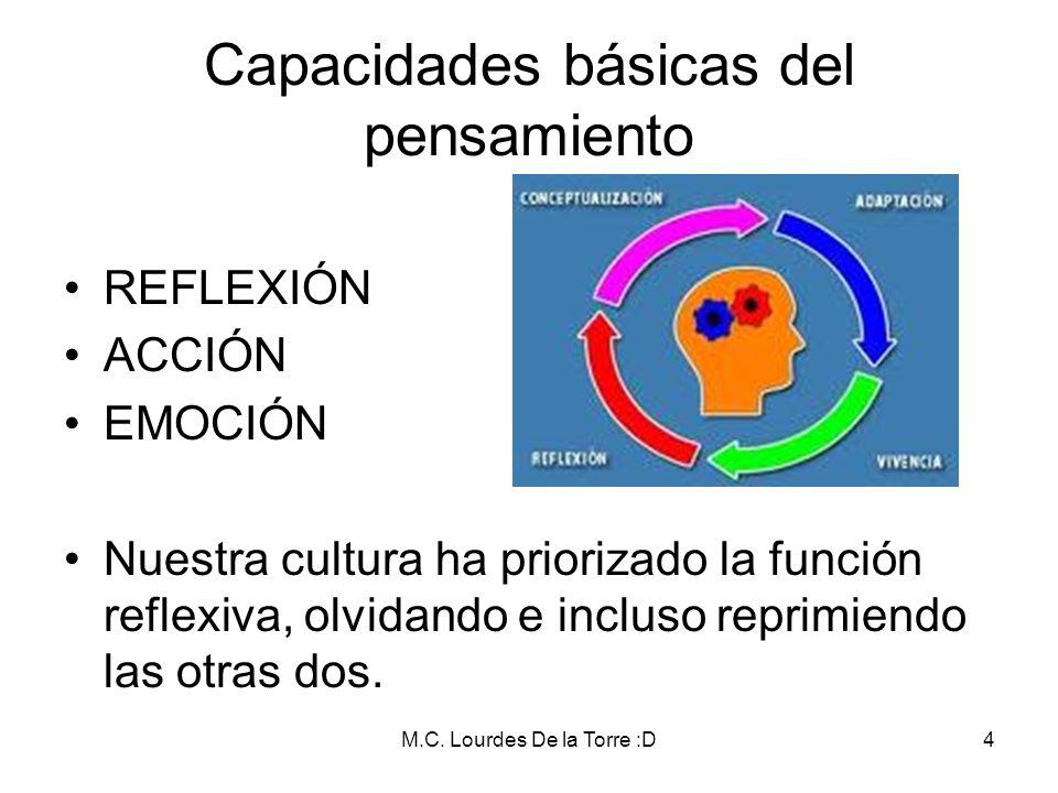 M.C. Lourdes De la Torre :D4 Capacidades básicas del pensamiento REFLEXIÓN ACCIÓN EMOCIÓN Nuestra cultura ha priorizado la función reflexiva, olvidand