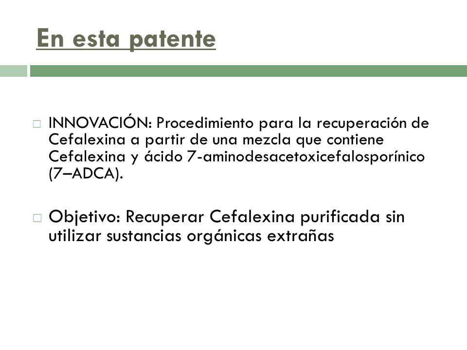 En esta patente INNOVACIÓN: Procedimiento para la recuperación de Cefalexina a partir de una mezcla que contiene Cefalexina y ácido 7-aminodesacetoxic