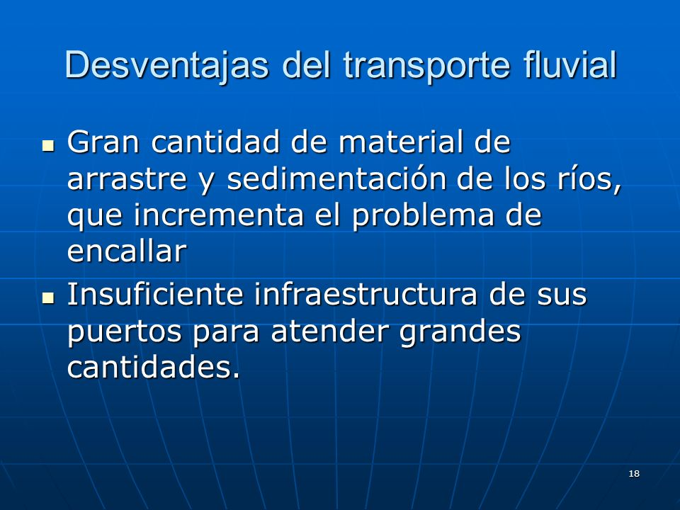 17 Ventajas del transporte fluvial Poco contaminante Poco contaminante Costes reducidos : se transporta por arrastre Costes reducidos : se transporta