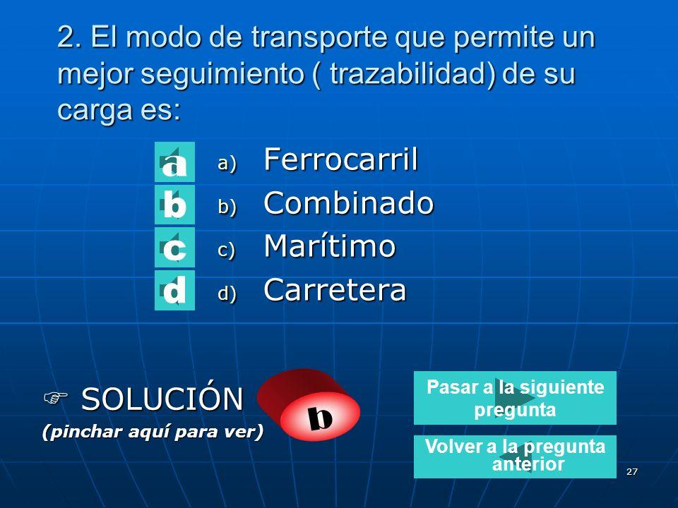 26 1.El modo de transporte más barato para grandes volúmenes de mercancía a transportar es: a) Carretera b) Ferrocarril c) Aéreo d) Marítimo SOLUCIÓN